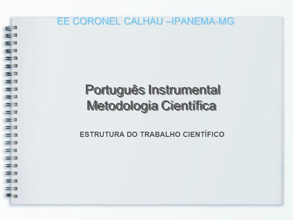 EE CORONEL CALHAU –IPANEMA-MG EE CORONEL CALHAU –IPANEMA-MG Português Instrumental Metodologia Científica ESTRUTURA DO TRABALHO CIENTÍFICO