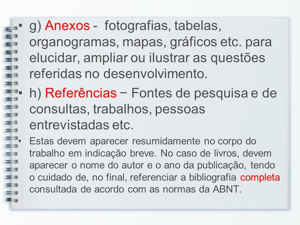 g) Anexos - fotografias, tabelas, organogramas, mapas, gráficos etc. para elucidar, ampliar ou ilustrar as questões referidas no desenvolvimento. h) R