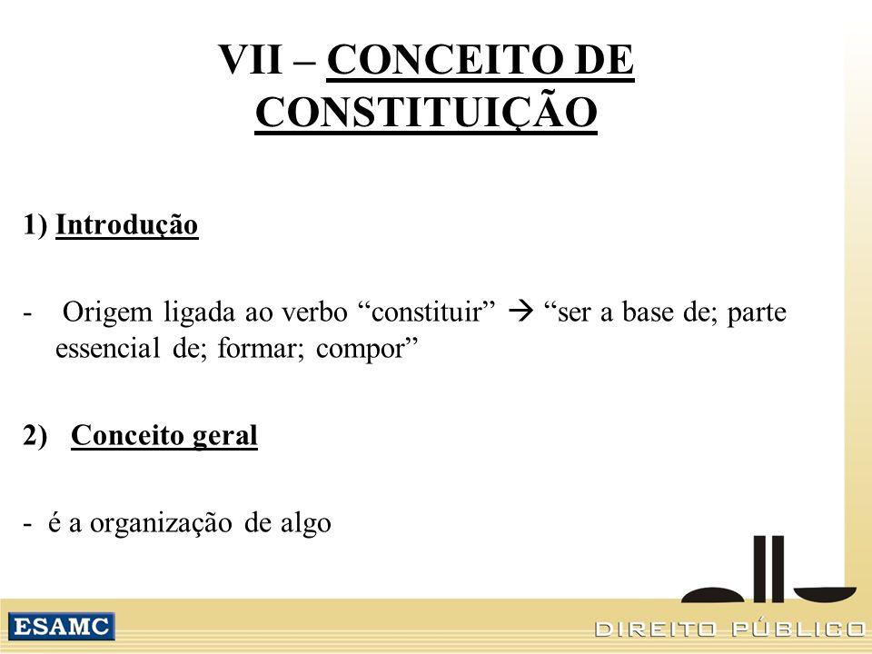 VII – CONCEITO DE CONSTITUIÇÃO 1) Introdução - Origem ligada ao verbo constituir ser a base de; parte essencial de; formar; compor 2) Conceito geral - é a organização de algo