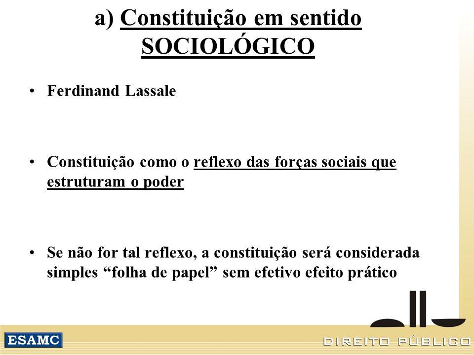 a) Constituição em sentido SOCIOLÓGICO Ferdinand Lassale Constituição como o reflexo das forças sociais que estruturam o poder Se não for tal reflexo, a constituição será considerada simples folha de papel sem efetivo efeito prático