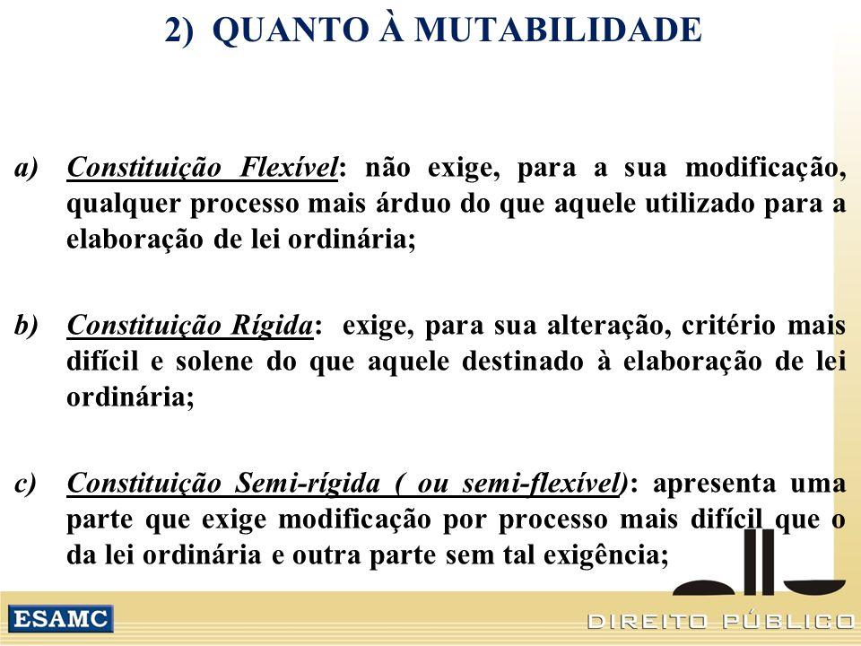 2) QUANTO À MUTABILIDADE a)Constituição Flexível: não exige, para a sua modificação, qualquer processo mais árduo do que aquele utilizado para a elaboração de lei ordinária; b)Constituição Rígida: exige, para sua alteração, critério mais difícil e solene do que aquele destinado à elaboração de lei ordinária; c)Constituição Semi-rígida ( ou semi-flexível): apresenta uma parte que exige modificação por processo mais difícil que o da lei ordinária e outra parte sem tal exigência;