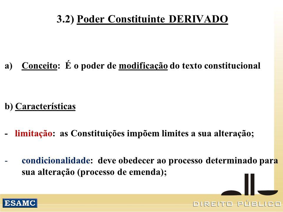 3.2) Poder Constituinte DERIVADO a)Conceito: É o poder de modificação do texto constitucional b) Características - limitação: as Constituições impõem limites a sua alteração; -condicionalidade: deve obedecer ao processo determinado para sua alteração (processo de emenda);