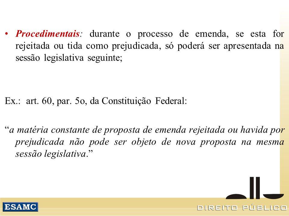 Procedimentais: durante o processo de emenda, se esta for rejeitada ou tida como prejudicada, só poderá ser apresentada na sessão legislativa seguinte; Ex.: art.