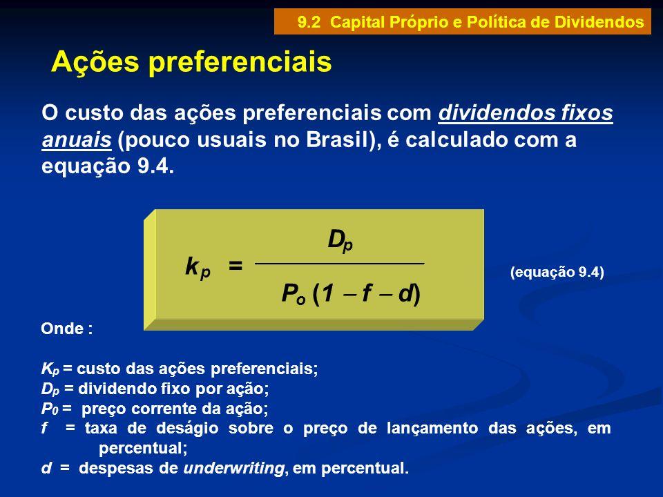 Ações preferenciais (equação 9.4) Onde : K p = custo das ações preferenciais; D p = dividendo fixo por ação; P 0 = preço corrente da ação; f = taxa de
