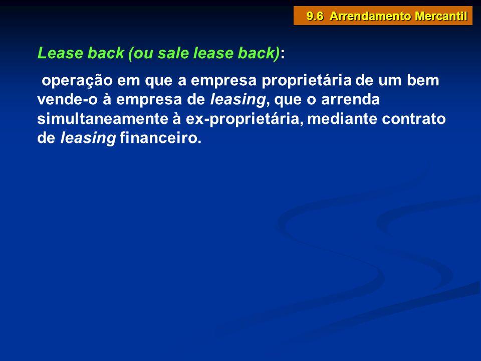 Lease back (ou sale lease back): operação em que a empresa proprietária de um bem vende-o à empresa de leasing, que o arrenda simultaneamente à ex-pro