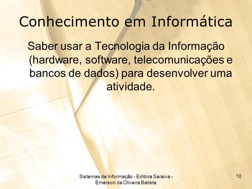 Sistemas de Informação - Editora Saraiva - Emerson de Oliveira Batista 10 Conhecimento em Informática Saber usar a Tecnologia da Informação (hardware,