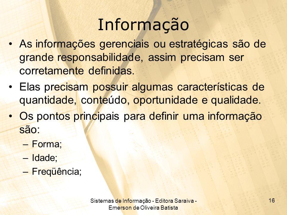 Sistemas de Informação - Editora Saraiva - Emerson de Oliveira Batista 16 Informação As informações gerenciais ou estratégicas são de grande responsab