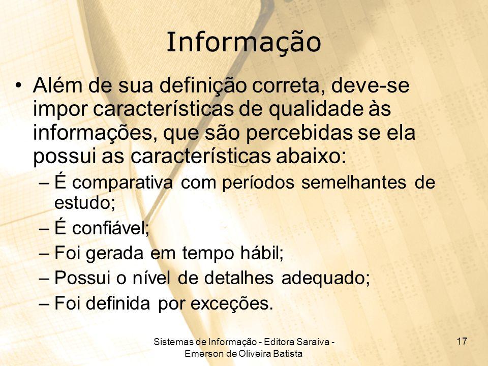 Sistemas de Informação - Editora Saraiva - Emerson de Oliveira Batista 17 Informação Além de sua definição correta, deve-se impor características de q