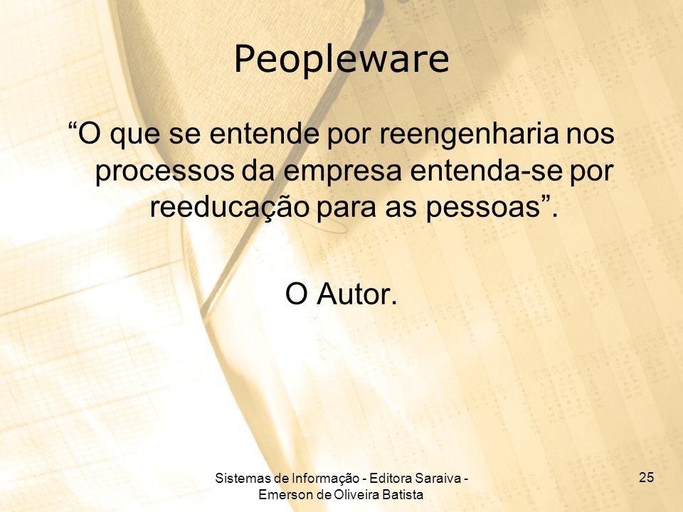 Sistemas de Informação - Editora Saraiva - Emerson de Oliveira Batista 25 Peopleware O que se entende por reengenharia nos processos da empresa entend