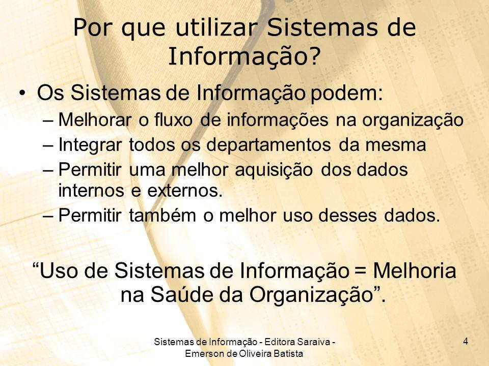Sistemas de Informação - Editora Saraiva - Emerson de Oliveira Batista 4 Por que utilizar Sistemas de Informação? Os Sistemas de Informação podem: –Me