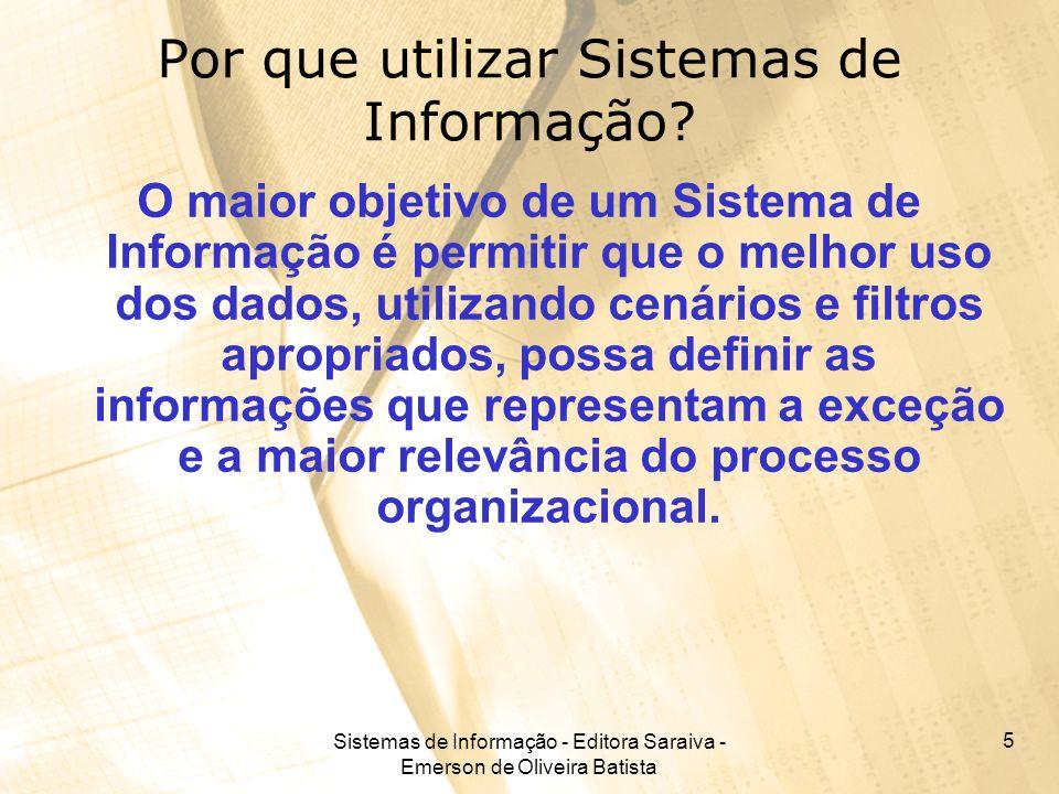 Sistemas de Informação - Editora Saraiva - Emerson de Oliveira Batista 5 Por que utilizar Sistemas de Informação? O maior objetivo de um Sistema de In