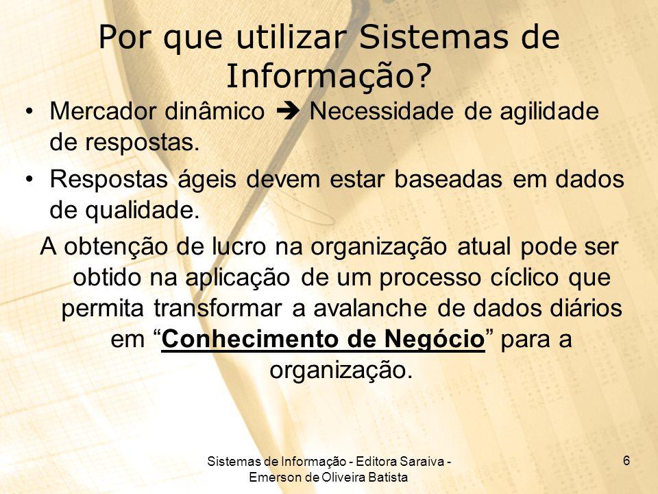 Sistemas de Informação - Editora Saraiva - Emerson de Oliveira Batista 6 Por que utilizar Sistemas de Informação? Mercador dinâmico Necessidade de agi