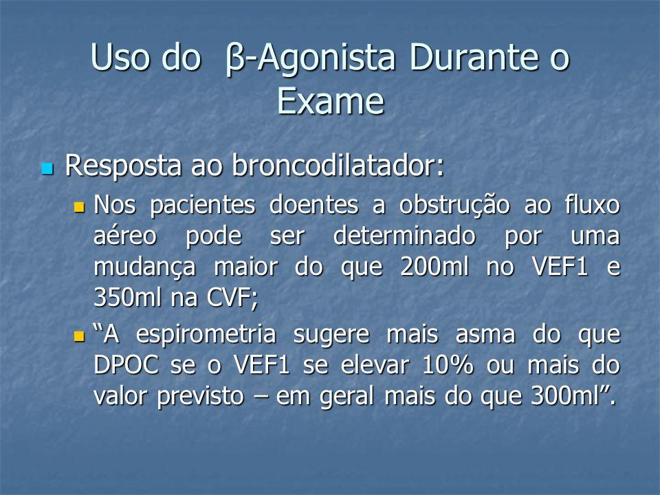 Uso do β-Agonista Durante o Exame Resposta ao broncodilatador: Resposta ao broncodilatador: Nos pacientes doentes a obstrução ao fluxo aéreo pode ser determinado por uma mudança maior do que 200ml no VEF1 e 350ml na CVF; Nos pacientes doentes a obstrução ao fluxo aéreo pode ser determinado por uma mudança maior do que 200ml no VEF1 e 350ml na CVF; A espirometria sugere mais asma do que DPOC se o VEF1 se elevar 10% ou mais do valor previsto – em geral mais do que 300ml.
