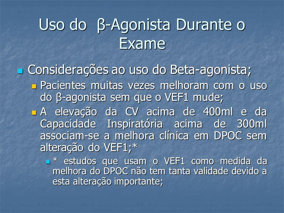Uso do β-Agonista Durante o Exame Considerações ao uso do Beta-agonista; Considerações ao uso do Beta-agonista; Pacientes muitas vezes melhoram com o uso do β-agonista sem que o VEF1 mude; Pacientes muitas vezes melhoram com o uso do β-agonista sem que o VEF1 mude; A elevação da CV acima de 400ml e da Capacidade Inspiratória acima de 300ml associam-se a melhora clínica em DPOC sem alteração do VEF1;* A elevação da CV acima de 400ml e da Capacidade Inspiratória acima de 300ml associam-se a melhora clínica em DPOC sem alteração do VEF1;* * estudos que usam o VEF1 como medida da melhora do DPOC não tem tanta validade devido a esta alteração importante; * estudos que usam o VEF1 como medida da melhora do DPOC não tem tanta validade devido a esta alteração importante;
