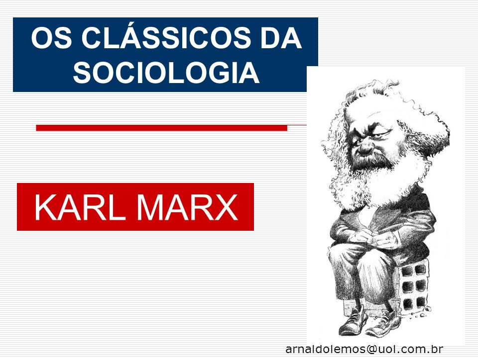 arnaldolemos@uol.com.br OS CLÁSSICOS DA SOCIOLOGIA KARL MARX