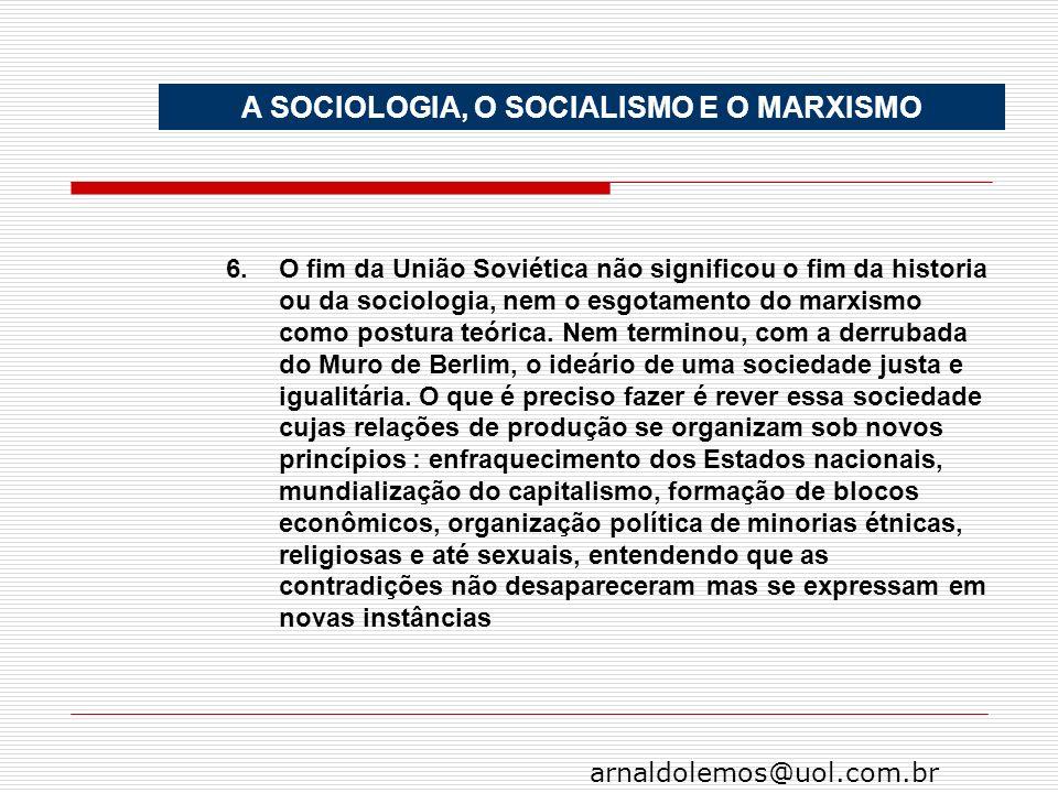 arnaldolemos@uol.com.br A SOCIOLOGIA, O SOCIALISMO E O MARXISMO 6.O fim da União Soviética não significou o fim da historia ou da sociologia, nem o es