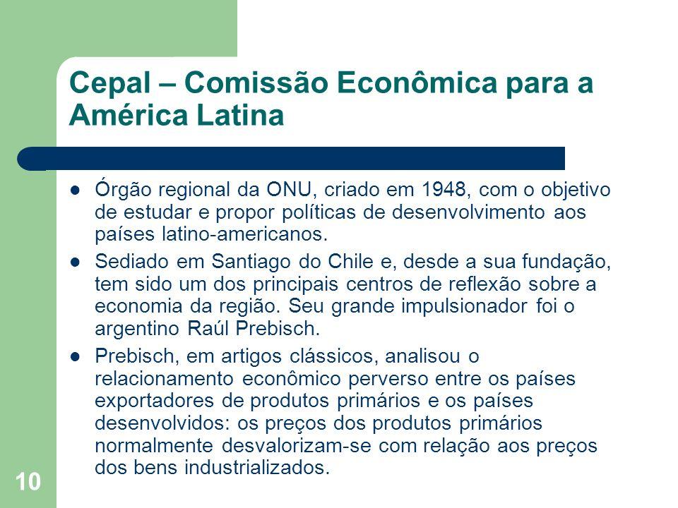 10 Cepal – Comissão Econômica para a América Latina Órgão regional da ONU, criado em 1948, com o objetivo de estudar e propor políticas de desenvolvim