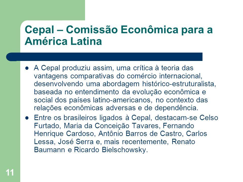 11 Cepal – Comissão Econômica para a América Latina A Cepal produziu assim, uma crítica à teoria das vantagens comparativas do comércio internacional,