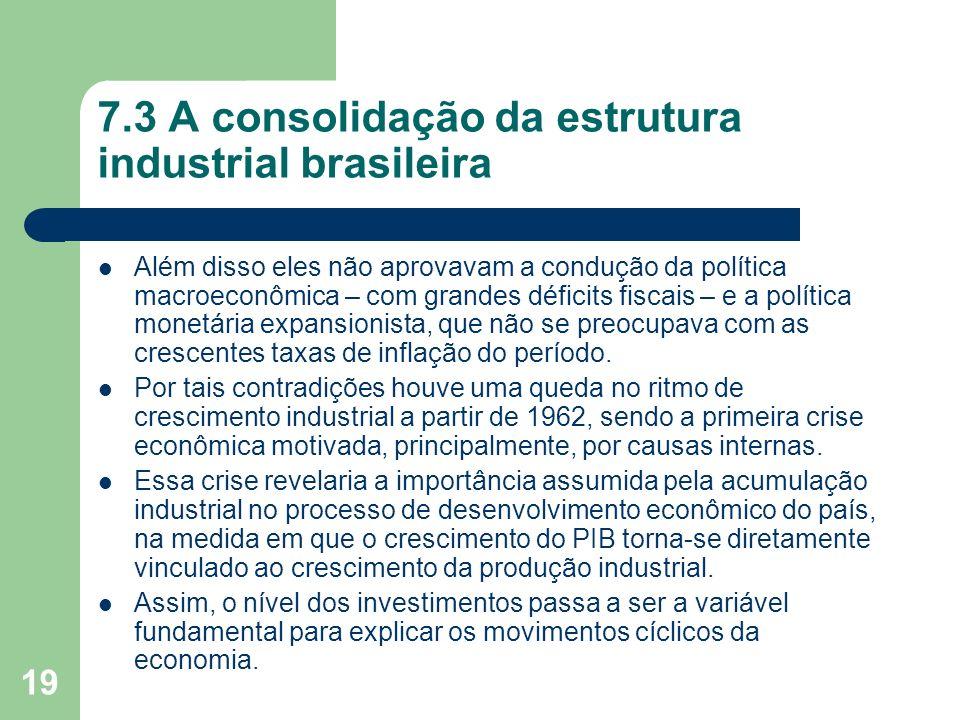 19 7.3 A consolidação da estrutura industrial brasileira Além disso eles não aprovavam a condução da política macroeconômica – com grandes déficits fi