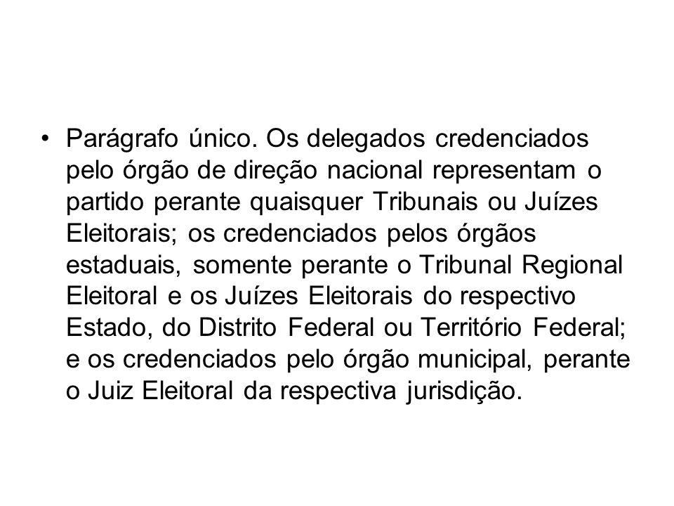 Parágrafo único. Os delegados credenciados pelo órgão de direção nacional representam o partido perante quaisquer Tribunais ou Juízes Eleitorais; os c