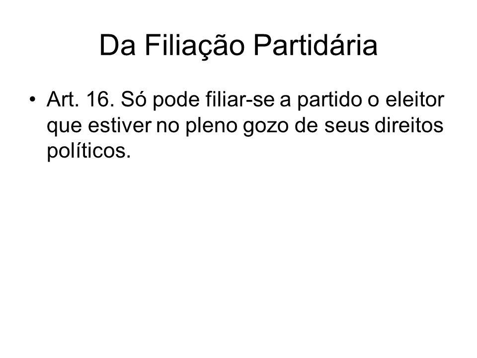 Da Filiação Partidária Art. 16. Só pode filiar-se a partido o eleitor que estiver no pleno gozo de seus direitos políticos.