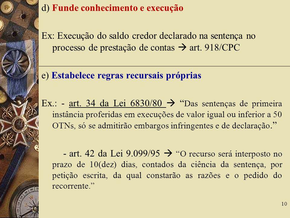 d) Funde conhecimento e execução Ex: Execução do saldo credor declarado na sentença no processo de prestação de contas art. 918/CPC e) Estabelece regr
