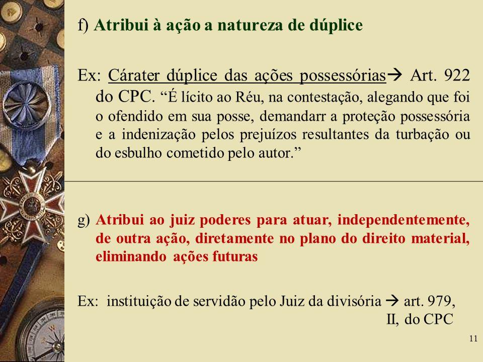 f) Atribui à ação a natureza de dúplice Ex: Cárater dúplice das ações possessórias Art. 922 do CPC. É lícito ao Réu, na contestação, alegando que foi
