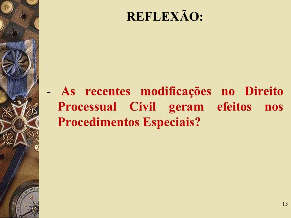 REFLEXÃO: - As recentes modificações no Direito Processual Civil geram efeitos nos Procedimentos Especiais? 13
