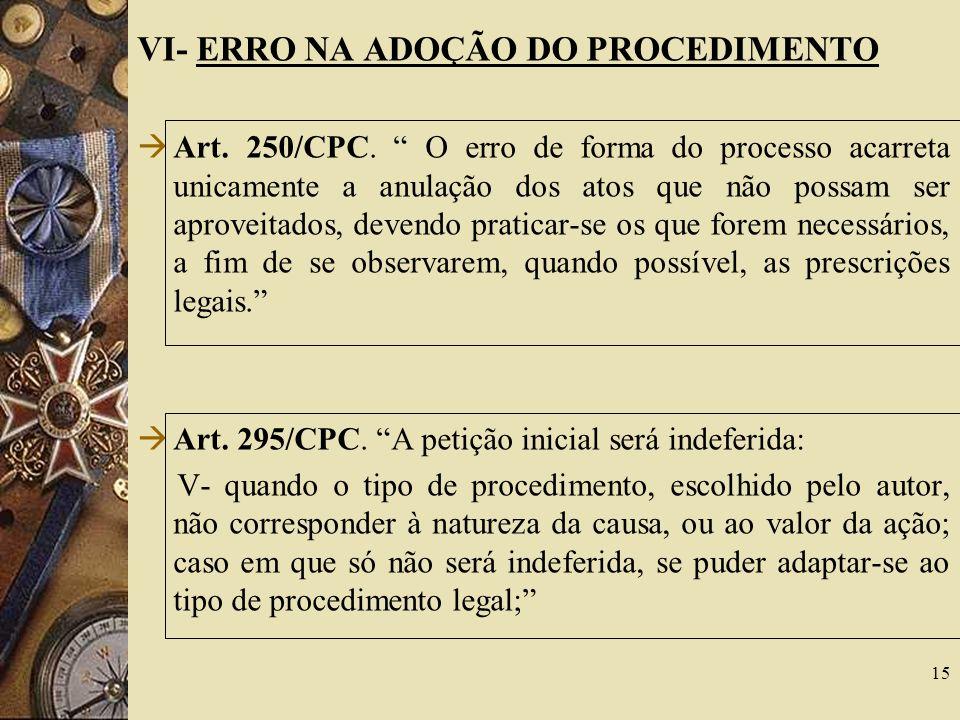 VI- ERRO NA ADOÇÃO DO PROCEDIMENTO Art. 250/CPC. O erro de forma do processo acarreta unicamente a anulação dos atos que não possam ser aproveitados,