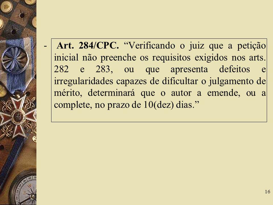 - Art. 284/CPC. Verificando o juiz que a petição inicial não preenche os requisitos exigidos nos arts. 282 e 283, ou que apresenta defeitos e irregula