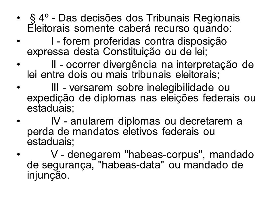 § 4º - Das decisões dos Tribunais Regionais Eleitorais somente caberá recurso quando: I - forem proferidas contra disposição expressa desta Constituiç