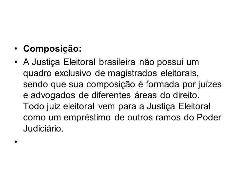 Composição: A Justiça Eleitoral brasileira não possui um quadro exclusivo de magistrados eleitorais, sendo que sua composição é formada por juízes e a