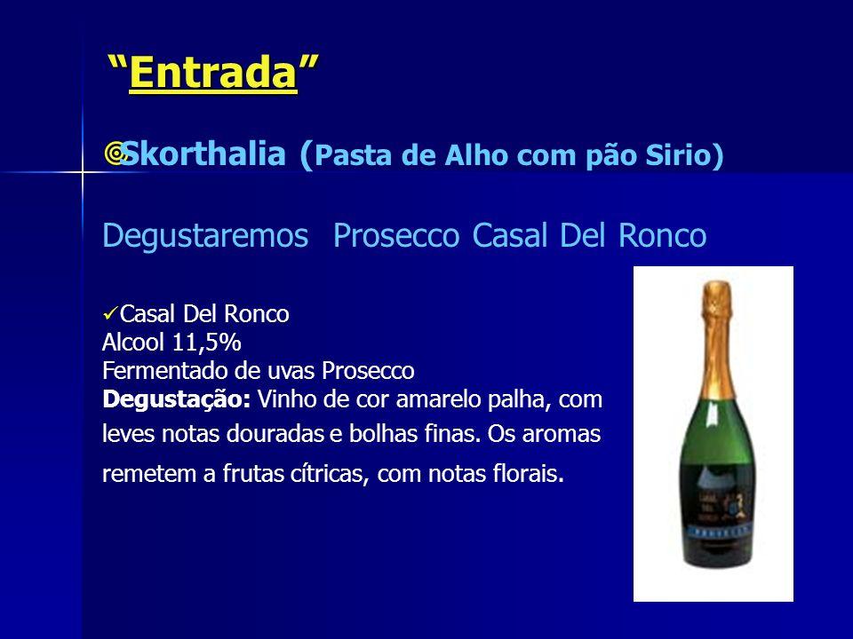 EntradaEntrada Skorthalia ( Pasta de Alho com pão Sirio) Degustaremos Prosecco Casal Del Ronco Casal Del Ronco Alcool 11,5% Fermentado de uvas Prosecc