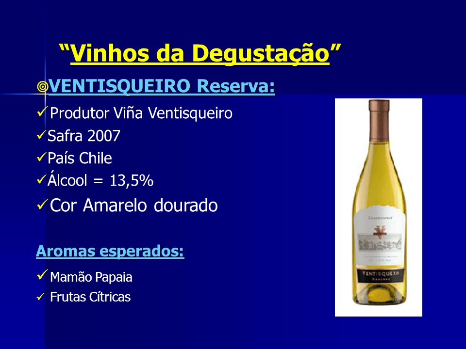 Vinhos da DegustaçãoVinhos da Degustação VENTISQUEIRO Reserva: Produtor Viña Ventisqueiro Safra 2007 País Chile Álcool = 13,5% Cor Amarelo dourado Aro