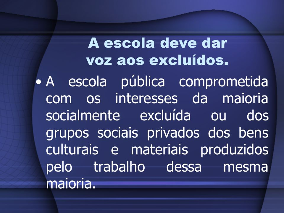 A escola deve dar voz aos excluídos. A escola pública comprometida com os interesses da maioria socialmente excluída ou dos grupos sociais privados do