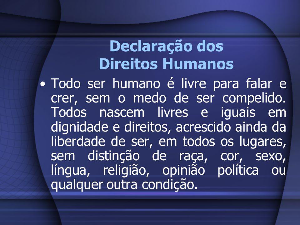 Declaração dos Direitos Humanos Todo ser humano é livre para falar e crer, sem o medo de ser compelido. Todos nascem livres e iguais em dignidade e di