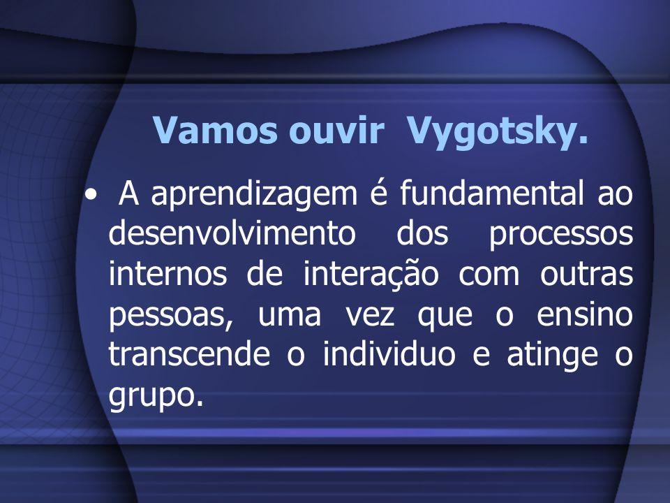 Vamos ouvir Vygotsky. A aprendizagem é fundamental ao desenvolvimento dos processos internos de interação com outras pessoas, uma vez que o ensino tra