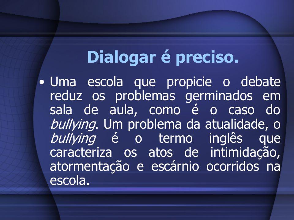 Dialogar é preciso. Uma escola que propicie o debate reduz os problemas germinados em sala de aula, como é o caso do bullying. Um problema da atualida