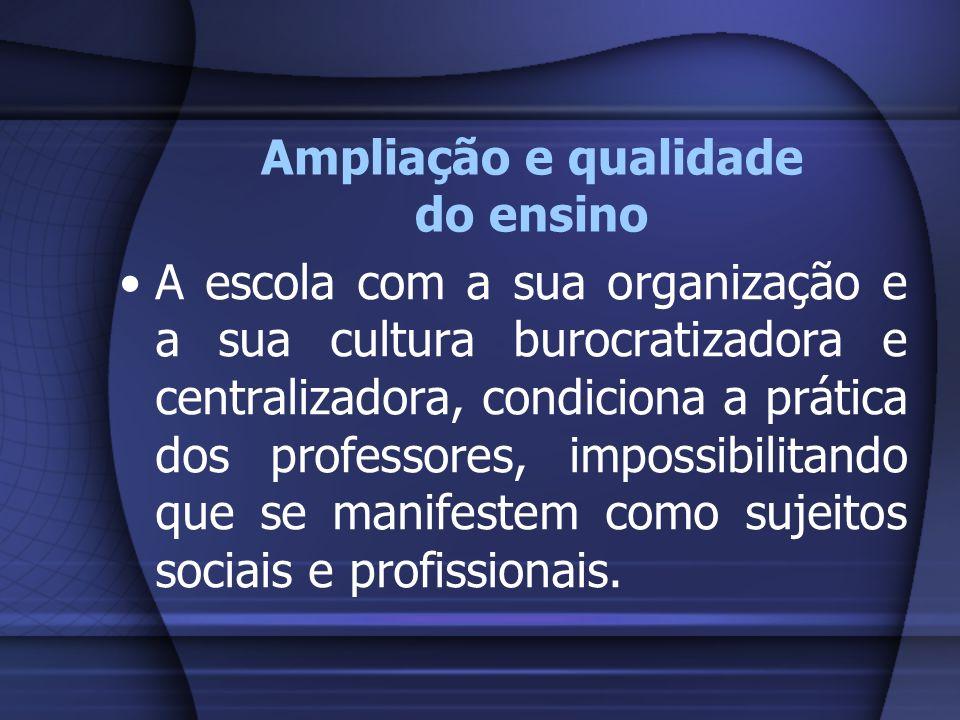 Ampliação e qualidade do ensino A escola com a sua organização e a sua cultura burocratizadora e centralizadora, condiciona a prática dos professores,