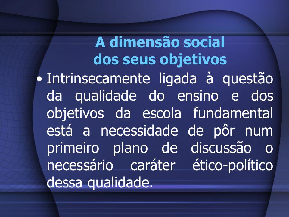 A dimensão social dos seus objetivos Intrinsecamente ligada à questão da qualidade do ensino e dos objetivos da escola fundamental está a necessidade