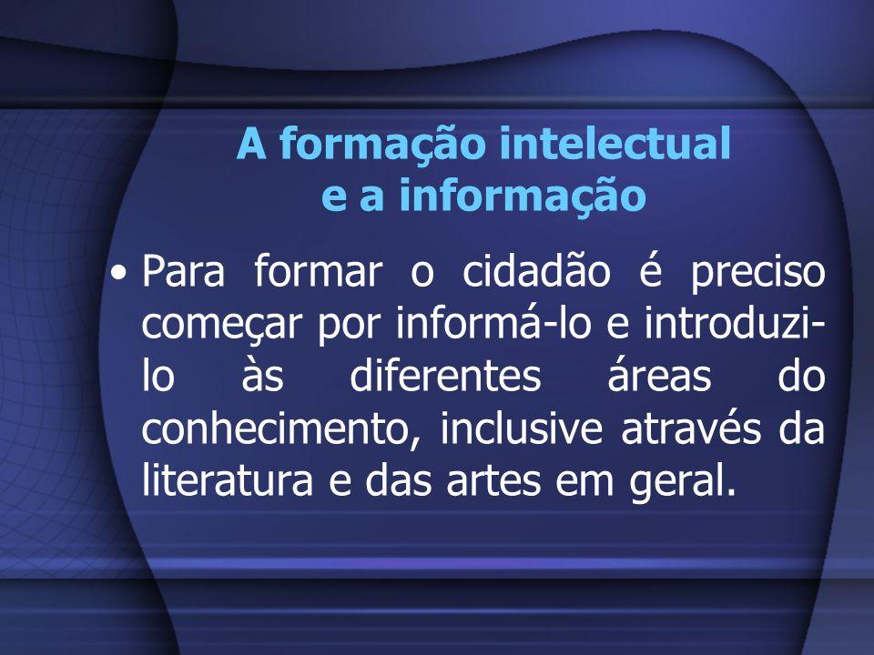 A formação intelectual e a informação Para formar o cidadão é preciso começar por informá-lo e introduzi- lo às diferentes áreas do conhecimento, incl