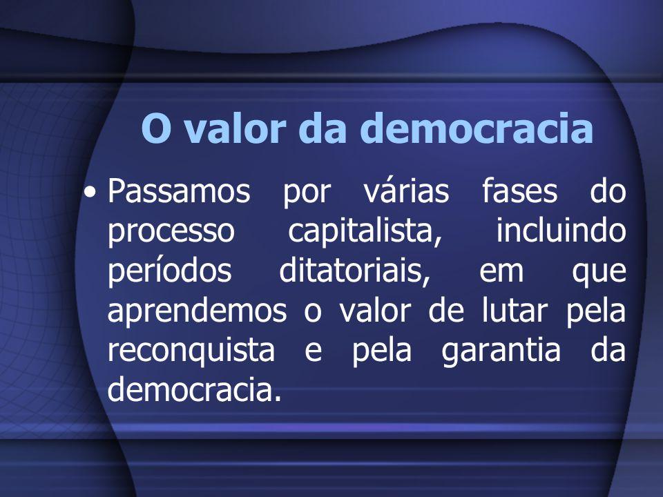 O valor da democracia Passamos por várias fases do processo capitalista, incluindo períodos ditatoriais, em que aprendemos o valor de lutar pela recon