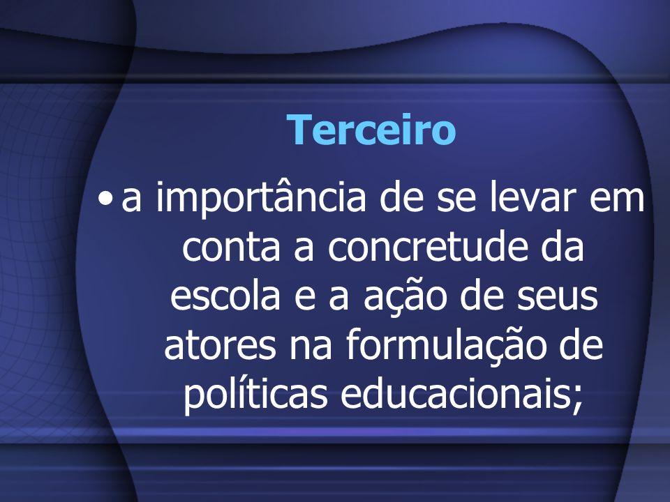Terceiro a importância de se levar em conta a concretude da escola e a ação de seus atores na formulação de políticas educacionais;