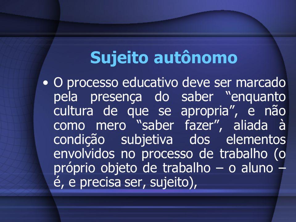Sujeito autônomo O processo educativo deve ser marcado pela presença do saber enquanto cultura de que se apropria, e não como mero saber fazer, aliada