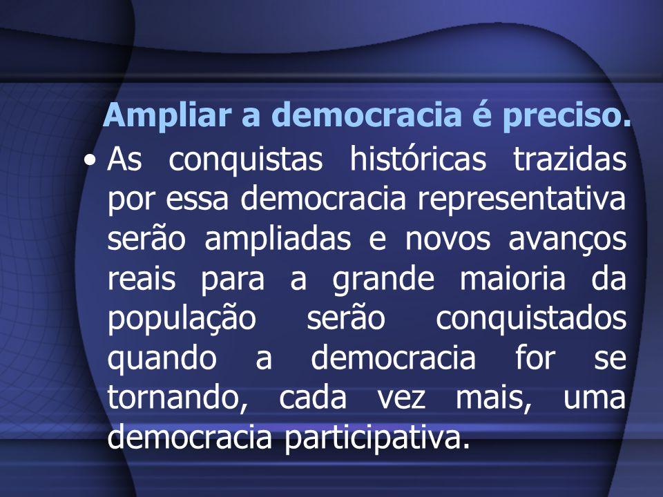 Ampliar a democracia é preciso. As conquistas históricas trazidas por essa democracia representativa serão ampliadas e novos avanços reais para a gran