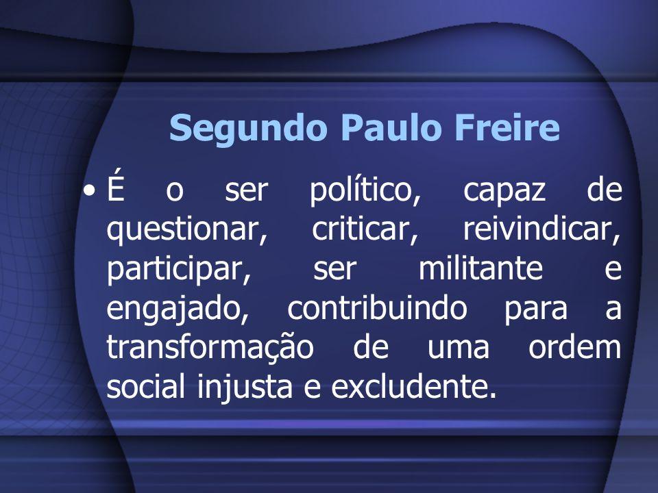 Segundo Paulo Freire É o ser político, capaz de questionar, criticar, reivindicar, participar, ser militante e engajado, contribuindo para a transform