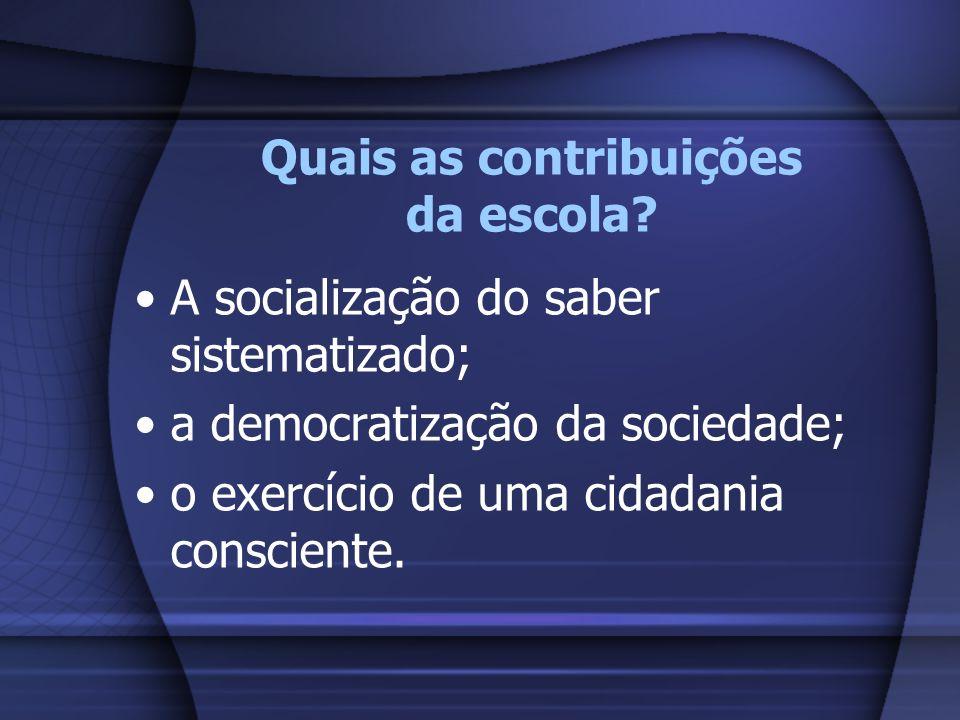 Quais as contribuições da escola? A socialização do saber sistematizado; a democratização da sociedade; o exercício de uma cidadania consciente.