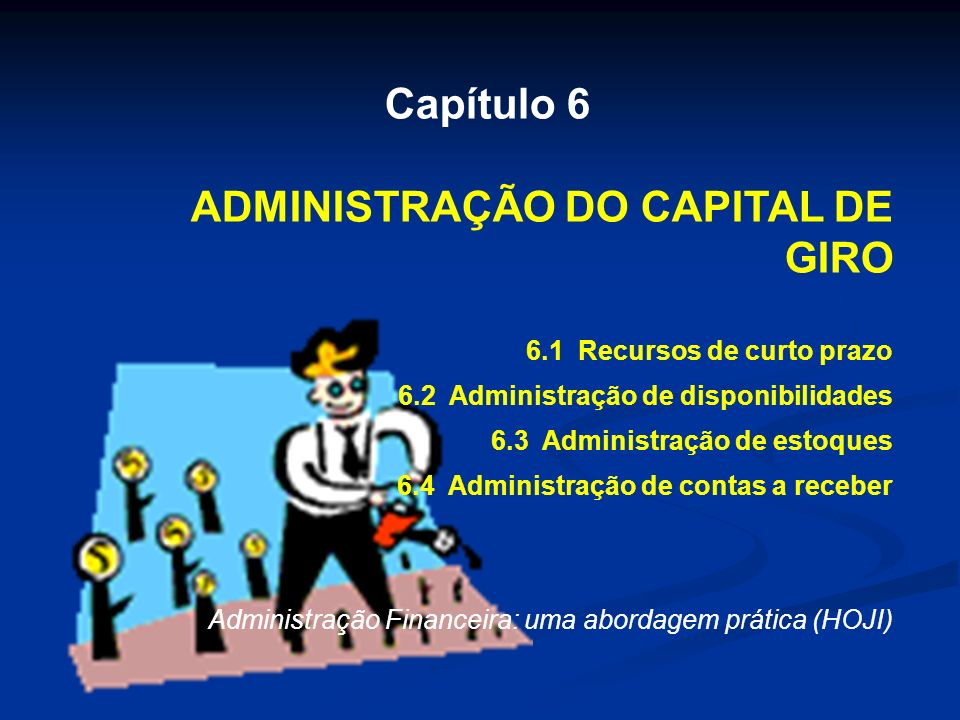 Capítulo 6 ADMINISTRAÇÃO DO CAPITAL DE GIRO 6.1 Recursos de curto prazo 6.2 Administração de disponibilidades 6.3 Administração de estoques 6.4 Administração de contas a receber Administração Financeira: uma abordagem prática (HOJI)