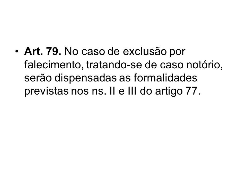Art. 79. No caso de exclusão por falecimento, tratando-se de caso notório, serão dispensadas as formalidades previstas nos ns. II e III do artigo 77.