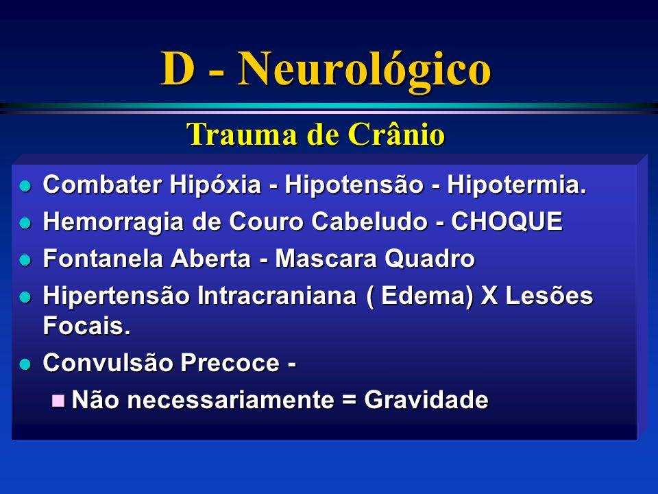 D - Neurológico l Combater Hipóxia - Hipotensão - Hipotermia. l Hemorragia de Couro Cabeludo - CHOQUE l Fontanela Aberta - Mascara Quadro l Hipertensã